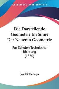 Die Darstellende Geometrie Im Sinne Der Neueren Geometrie: Fur Schulen Technischer Richtung (1870), Josef Schlesinger обложка-превью