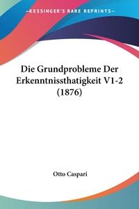 Die Grundprobleme Der Erkenntnissthatigkeit V1-2 (1876), Otto Caspari обложка-превью