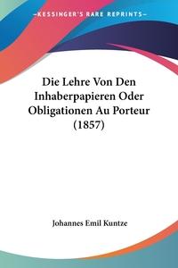Die Lehre Von Den Inhaberpapieren Oder Obligationen Au Porteur (1857), Johannes Emil Kuntze обложка-превью