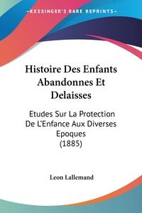 Histoire Des Enfants Abandonnes Et Delaisses: Etudes Sur La Protection De L'Enfance Aux Diverses Epoques (1885), Leon Lallemand обложка-превью
