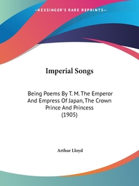 Imperial Songs: Being Poems By T. M. The Emperor And Empress Of Japan, The Crown Prince And Princess (1905) обложка-превью
