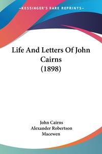 Life And Letters Of John Cairns (1898), John Cairns, Alexander Robertson Macewen обложка-превью