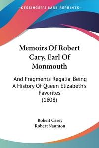 Memoirs Of Robert Cary, Earl Of Monmouth: And Fragmenta Regalia, Being A History Of Queen Elizabeth's Favorites (1808), Robert Carey, Robert Naunton обложка-превью