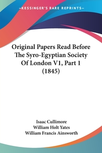 Original Papers Read Before The Syro-Egyptian Society Of London V1, Part 1 (1845), Isaac Cullimore, William Holt Yates, William Francis Ainsworth обложка-превью