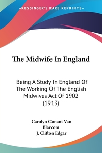 The Midwife In England: Being A Study In England Of The Working Of The English Midwives Act Of 1902 (1913), Carolyn Conant Van Blarcom, J. Clifton Edgar обложка-превью