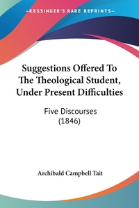 Suggestions Offered To The Theological Student, Under Present Difficulties: Five Discourses (1846), Archibald Campbell Tait обложка-превью