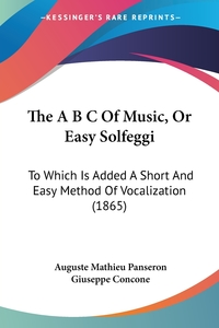 The A B C Of Music, Or Easy Solfeggi: To Which Is Added A Short And Easy Method Of Vocalization (1865), Auguste Mathieu Panseron, Giuseppe Concone обложка-превью