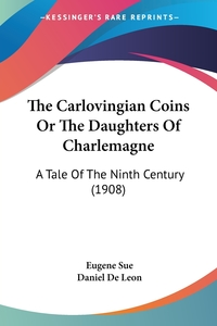 The Carlovingian Coins Or The Daughters Of Charlemagne: A Tale Of The Ninth Century (1908), Eugene Sue обложка-превью