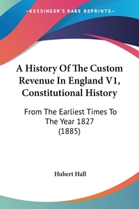 A History Of The Custom Revenue In England V1, Constitutional History: From The Earliest Times To The Year 1827 (1885), Hubert Hall обложка-превью