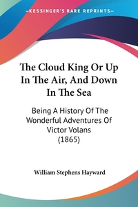 The Cloud King Or Up In The Air, And Down In The Sea: Being A History Of The Wonderful Adventures Of Victor Volans (1865), William Stephens Hayward обложка-превью