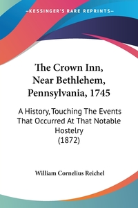 The Crown Inn, Near Bethlehem, Pennsylvania, 1745: A History, Touching The Events That Occurred At That Notable Hostelry (1872), William Cornelius Reichel обложка-превью