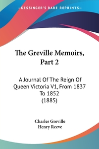 The Greville Memoirs, Part 2: A Journal Of The Reign Of Queen Victoria V1, From 1837 To 1852 (1885), Charles Greville, Henry Reeve обложка-превью