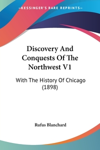 Discovery And Conquests Of The Northwest V1: With The History Of Chicago (1898), Rufus Blanchard обложка-превью