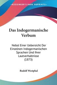 Das Indogermanische Verbum: Nebst Einer Uebersicht Der Einzelnen Indogermanischen Sprachen Und Ihrer Lautverhaltnisse (1873), Rudolf Westphal обложка-превью