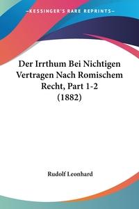 Der Irrthum Bei Nichtigen Vertragen Nach Romischem Recht, Part 1-2 (1882), Rudolf Leonhard обложка-превью