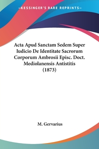 Книга под заказ: «Acta Apud Sanctam Sedem Super Iudicio De Identitate Sacrorum Corporum Ambrosii Episc. Doct. Mediolanensis Antistitis (1873)»