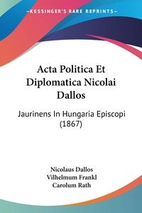 Книга под заказ: «Acta Politica Et Diplomatica Nicolai Dallos»