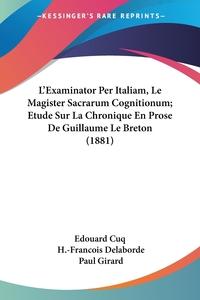 Книга под заказ: «L'Examinator Per Italiam, Le Magister Sacrarum Cognitionum; Etude Sur La Chronique En Prose De Guillaume Le Breton (1881)»