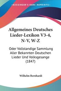 Allgemeines Deutsches Lieder-Lexikon V3-4, N-V, W-Z: Oder Vollstandige Sammlung Aller Bekannten Deutschen Lieder Und Volksgesange (1847), Wilhelm Bernhardi обложка-превью