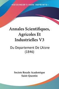 Annales Scientifiques, Agricoles Et Industrielles V3: Du Departement De L'Aisne (1846), Societe Royale Academique Saint-Quentin обложка-превью