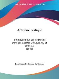 Artillerie Pratique: Employee Sous Les Regnes Et Dans Les Guerres De Louis XIV Et Louis XV (1846), Jean Alexandre Espiard De Colonge обложка-превью