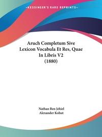 Книга под заказ: «Aruch Completum Sive Lexicon Vocabula Et Res, Quae In Libris V2 (1880)»