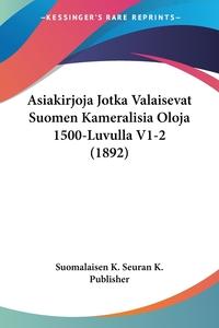 Книга под заказ: «Asiakirjoja Jotka Valaisevat Suomen Kameralisia Oloja 1500-Luvulla V1-2 (1892)»