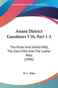 Assam District Gazetteers V10, Part 1-3: The Khasi And Jaintia Hills, The Garo Hills And The Lushai Hills (1906), B. C. Allen обложка-превью