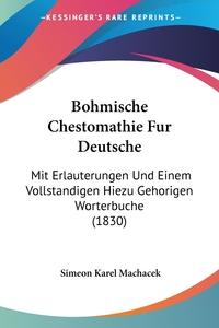 Bohmische Chestomathie Fur Deutsche: Mit Erlauterungen Und Einem Vollstandigen Hiezu Gehorigen Worterbuche (1830), Simeon Karel Machacek обложка-превью