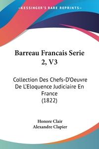 Barreau Francais Serie 2, V3: Collection Des Chefs-D'Oeuvre De L'Eloquence Judiciaire En France (1822), Honore Clair, Alexandre Clapier обложка-превью
