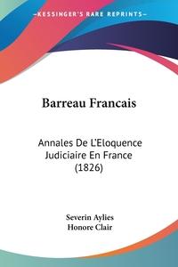 Barreau Francais: Annales De L'Eloquence Judiciaire En France (1826), Severin Aylies, Honore Clair обложка-превью
