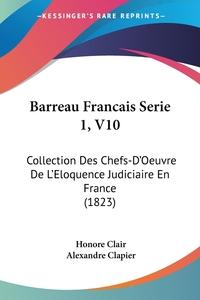 Barreau Francais Serie 1, V10: Collection Des Chefs-D'Oeuvre De L'Eloquence Judiciaire En France (1823), Honore Clair, Alexandre Clapier обложка-превью