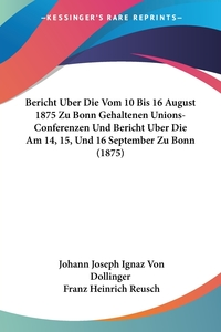 Книга под заказ: «Bericht Uber Die Vom 10 Bis 16 August 1875 Zu Bonn Gehaltenen Unions-Conferenzen Und Bericht Uber Die Am 14, 15, Und 16 September Zu Bonn (1875)»