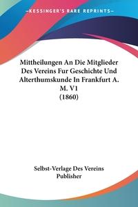 Книга под заказ: «Mittheilungen An Die Mitglieder Des Vereins Fur Geschichte Und Alterthumskunde In Frankfurt A. M. V1 (1860)»