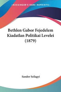 Книга под заказ: «Bethlen Gabor Fejedelem Kiadatlan Politikai Levelei (1879)»