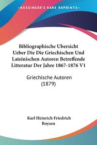Книга под заказ: «Bibliographische Ubersicht Ueber Die Die Griechischen Und Lateinischen Autoren Betreffende Litteratur Der Jahre 1867-1876 V1»