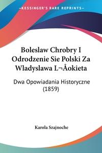 Книга под заказ: «Boleslaw Chrobry I Odrodzenie Sie Polski Za Wladyslawa Lokieta»