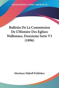 Книга под заказ: «Bulletin De La Commission De L'Histoire Des Eglises Wallonnes, Deuxieme Serie V1 (1896)»