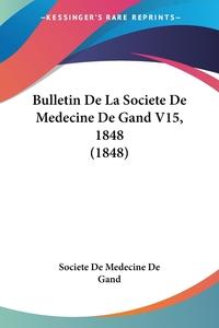 Книга под заказ: «Bulletin De La Societe De Medecine De Gand V15, 1848 (1848)»