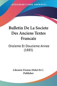 Bulletin De La Societe Des Anciens Textes Francais: Onzieme Et Douzieme Annee (1885), Librairie Firmin-Didot Et C. Publisher обложка-превью