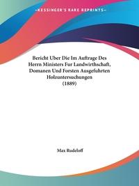 Книга под заказ: «Bericht Uber Die Im Auftrage Des Herrn Ministers Fur Landwirthschaft, Domanen Und Forsten Ausgefuhrten Holzuntersuchungen (1889)»