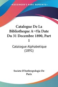 Книга под заказ: «Catalogue De La Bibliotheque Ala Date Du 31 Decembre 1890, Part 1»