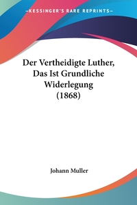 Der Vertheidigte Luther, Das Ist Grundliche Widerlegung (1868), Johann Muller обложка-превью