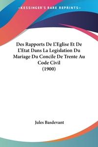 Des Rapports De L'Eglise Et De L'Etat Dans La Legislation Du Mariage Du Concile De Trente Au Code Civil (1900), Jules Basdevant обложка-превью