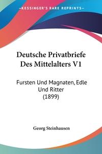 Deutsche Privatbriefe Des Mittelalters V1: Fursten Und Magnaten, Edle Und Ritter (1899), Georg Steinhausen обложка-превью