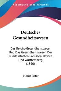 Deutsches Gesundheitswesen: Das Reichs-Gesundheitswesen Und Das Gesundheitswesen Der Bundesstaaten Preussen, Bayern Und Wurttemberg (1890), Moritz Pistor обложка-превью