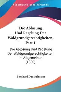 Книга под заказ: «Die Ablosung Und Regelung Der Waldgrundgerechtigkeiten, Part 1»