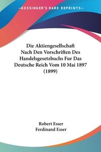 Книга под заказ: «Die Aktiengesellschaft Nach Den Vorschriften Des Handelsgesetzbuchs Fur Das Deutsche Reich Vom 10 Mai 1897 (1899)»