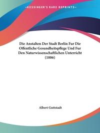Книга под заказ: «Die Anstalten Der Stadt Berlin Fur Die Offentliche Gesundheitspflege Und Fur Den Naturwissenschaftlichen Unterricht (1886)»