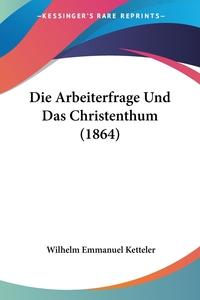 Книга под заказ: «Die Arbeiterfrage Und Das Christenthum (1864)»